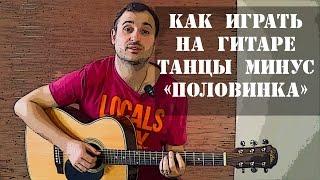 Как играть на гитаре Танцы Минус - Половинка (разбор, видео урок)