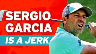 Sergio Garcia is a JERK