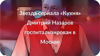 Звезда сериала «Кухня» Дмитрий Назаров госпитализирован в Москве
