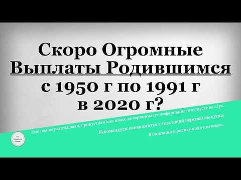 Скоро Огромные Выплаты Родившимся с 1950 г по 1991 г в 2020 году