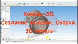 Компас 3D. Создание модели и сборка. Проектирование и 3Д печать