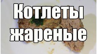 Котлеты жареные - Рецепт котлет / Cutlet recipe | Видео Рецепт