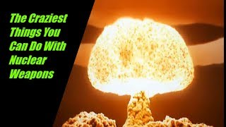The Craziest Things You Can Do With Nuclear Weapons