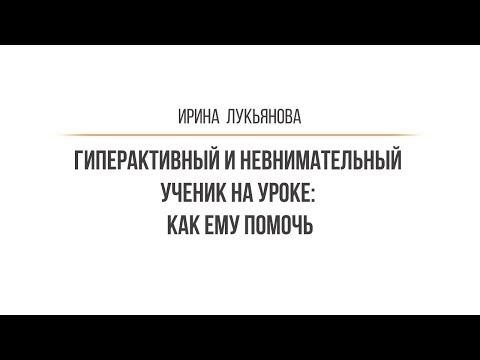 Ирина  Лукьянова - Гиперактивный и невнимательный ученик на уроке: как ему помочь