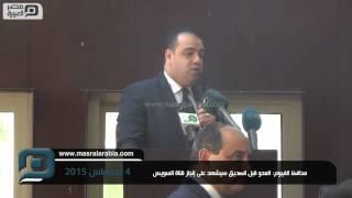 بالفيديو|محافظ الفيوم: العدو قبل الصديق سيشهد على إنجاز القناة