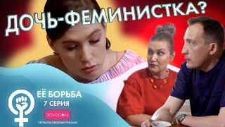Сериал EЁ БОРЬБА // ЭПИЗОД 7: ДОЧЬ-ФЕМИНИСТКА?