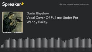 Vocal Cover Of Pull me Under For Wendy Bailey. (made with Spreaker)