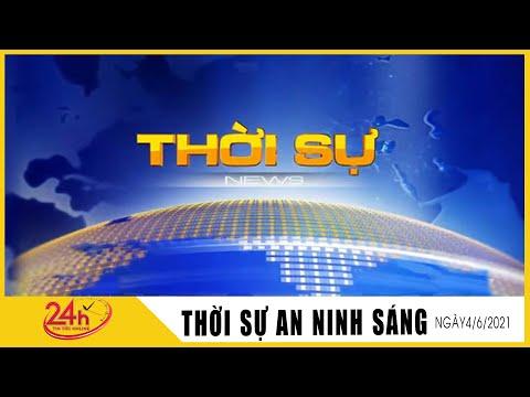 Toàn cảnh Tin Tức 24h Mới Nhất Sáng 4/6/2021 | Tin Thời Sự Việt Nam Nóng Nhất Hôm Nay | TIN TV24h