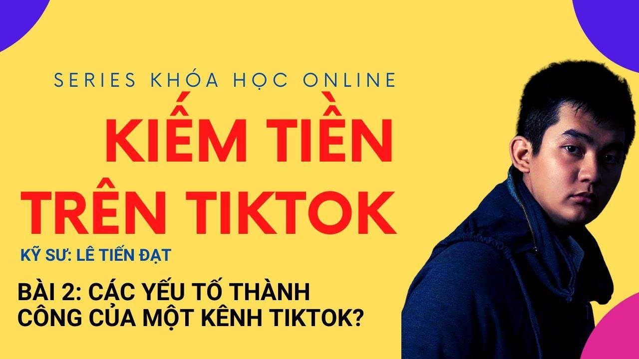 Series Khóa Học Online Kiếm Tiền Trên Tiktok – Bài 2: Các yếu tố thành công của một kênh TikTok