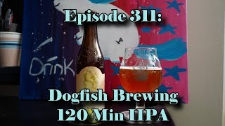 Booze Reviews - Ep. 311 - Dogfish Brewing - 120 Minute IIPA