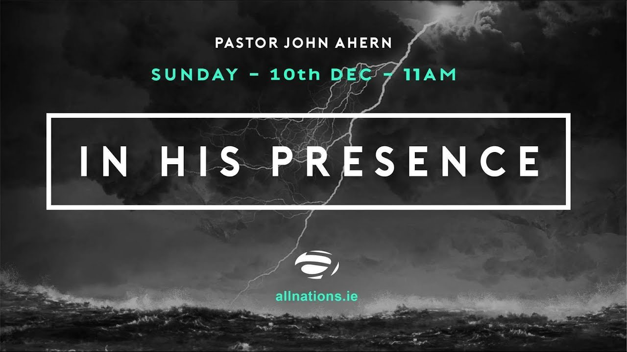 In His Presence - Part 2 - Pastor John Ahern  - All Nations Church - 9th Dec 2017