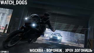 Watch Dogs - Москва - Воронеж , хрен догонишь / стрим 3
