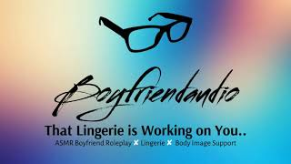 That Lingerie is Working on You [Boyfriend Roleplay][Body Image Support] ASMR