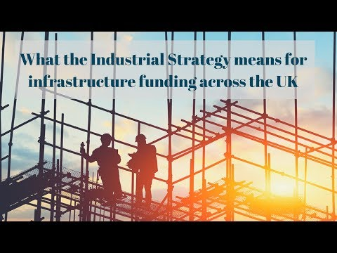 What the Industrial Strategy means for Infrastructure funding in the UK