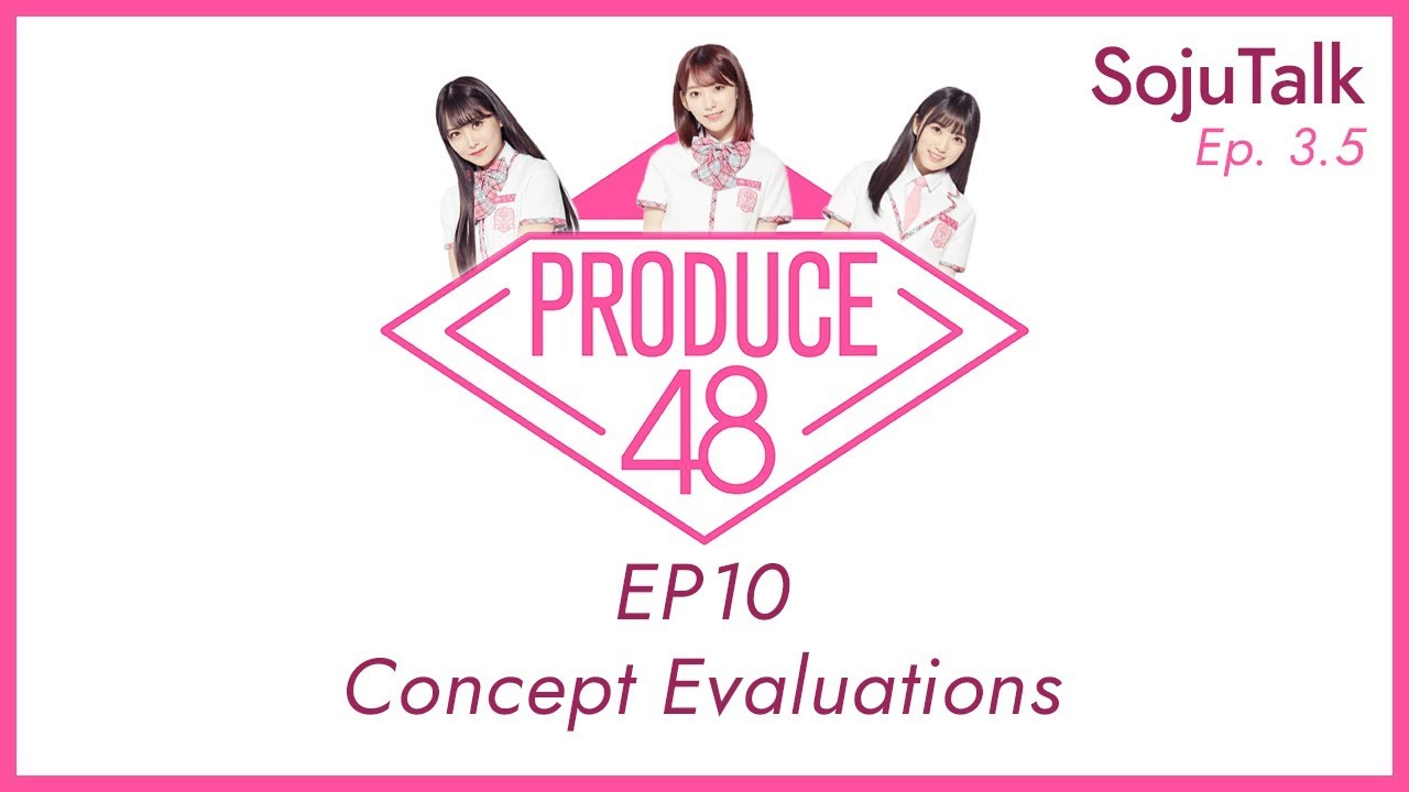 SojuTalk Episode 3 5: Produce 48 Ep 10 Concept Evaluations