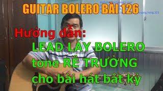 GUITAR BOLERO BÀI 126: Hướng dẫn sử dụng câu LEAD LÁY Bolero tone RÊ TRƯỞNG cho bài hát bất kỳ