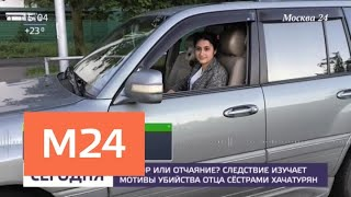 Смотреть видео Следователи изучают мотивы убийства отца сестрами Хачатурян - Москва 24 онлайн