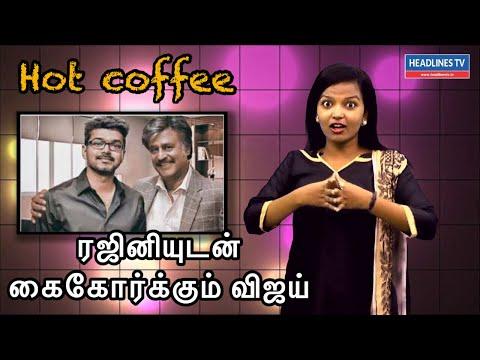 ரஜினியுடன் கைகோர்க்கும் விஜய் | Hot coffee | headlines tv