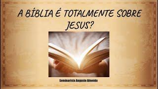 A Bíblia é totalmente sobre Jesus?
