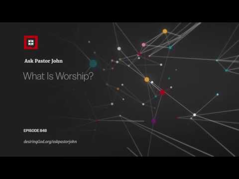 What Is Worship? // Ask Pastor John