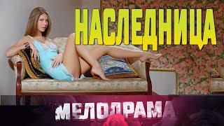 Фильм  зависть людей  НАСЛЕДНИЦА  Русские Мелодрамы новинки 2019