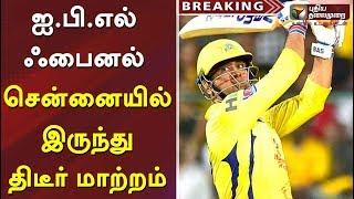 ஐ.பி.எல் ஃபைனல் சென்னையில் இருந்து திடீர் மாற்றம் |  #IPL2019