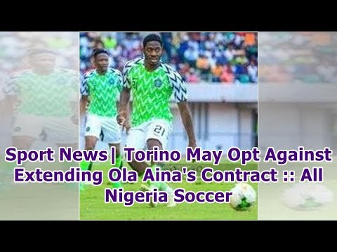 Sport News| Torino May Opt Against Extending Ola Aina's Contract :: All Nigeria Soccer