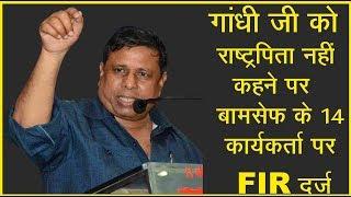 गांधी जी को राष्ट्रपिता नहीं कहने पर बामसेफ के 14 कार्यकर्ता पर FIR  दर्ज  —Mr.Waman Meshram