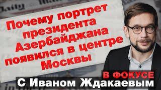 Почему портрет президента Азербайджана появился в центре Москвы. В фокусе с Иваном Ждаквевым