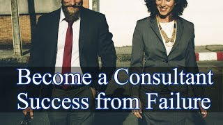 How To Become a Consultant - Success from Failure
