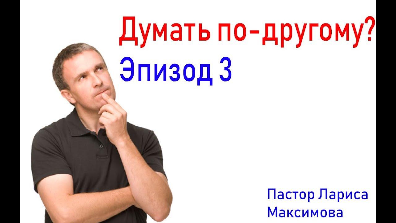Думать по-другому? Эпизод 3 с Пастором Ларисой Максимовой.