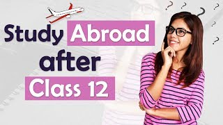 Study Abroad After Class 12 | Universities | Exams | Courses | Scholarships | Expert Speak