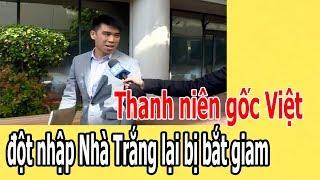 Thanh niên gốc Việt đ,ộ,t nh,ậ,p Nhà Tr,ắ,ng lại bị b,ắ,t gi,a,m