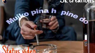 Mujko pina h pine do- hindi status video // tum piyo to gangajal h ye