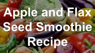 Healthy Smoothie Recipes - Apple And Flax Seed Smoothie Recipe