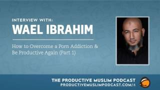 #1-3: How to Overcome a Porn Addiction and Be Productive Again with Wael Ibrahim: Part 1