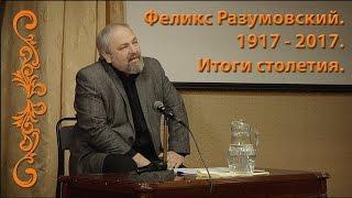 Феликс Разумовский. 1917 – 2017. ИТОГИ СТОЛЕТИЯ.