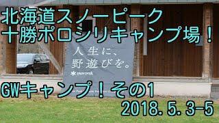 北海道スノーピーク十勝ポロシリキャンプ場!GWキャンプ!その1!2018.5.3-5