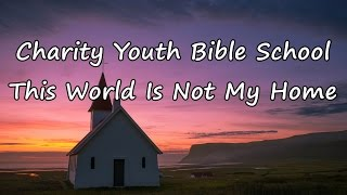Charity Youth Bible School - This World Is Not My Home [with lyrics]