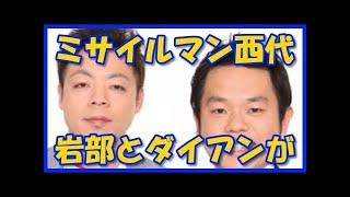 チャンネル登録はこちら→ミサイルマン西代の性格を岩部とダイアンの津田...