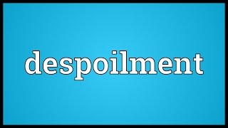 Despoilment Meaning