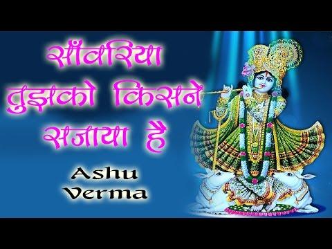 साँवरिया तुझको किसने सजाया है || Ashu Verma || Super Hit Devotional Bhajan 2017