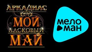 АРКАДИАС - МОЙ ЛАСКОВЫЙ МАЙ