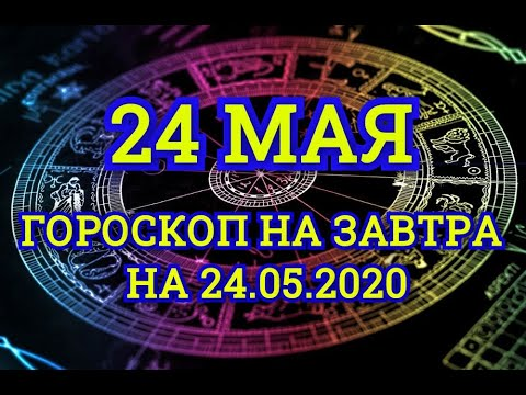 Гороскоп на завтра на 24.05.2020 | 24 Мая | Астрологический прогноз