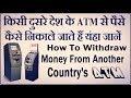 किसी दुसरे देश के एटीएम से पैसे कैसे निकाले जाते हैं यंहा जानें Withdraw...