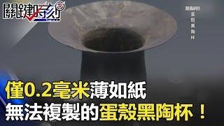 僅0.2毫米「薄如紙」 4000年前至今無法複製的「蛋殼黑陶杯」!! 關鍵時刻 20180430-5 劉燦榮 黃世聰 黃創夏