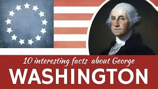 George Washington – 10 Interesting Facts from Biography of the First American President