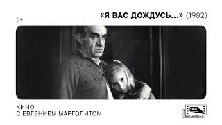 Кино с Евгением Марголитом: «Я вас дождусь...» (1982) Якова Сегеля. Лекция