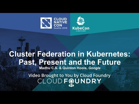 Cluster Federation in Kubernetes: Past, Present and the Future by Madhu C.S. & Quinton Hoole, Google