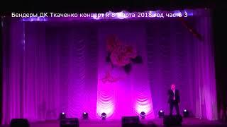 Бендеры Дворец культуры им Ткаченко концерт к 8 марта 2018 год часть 3 5